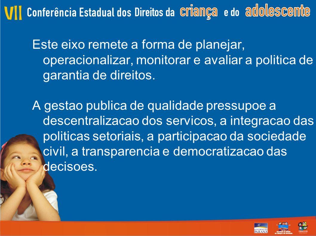Este eixo remete a forma de planejar, operacionalizar, monitorar e avaliar a politica de garantia de direitos.