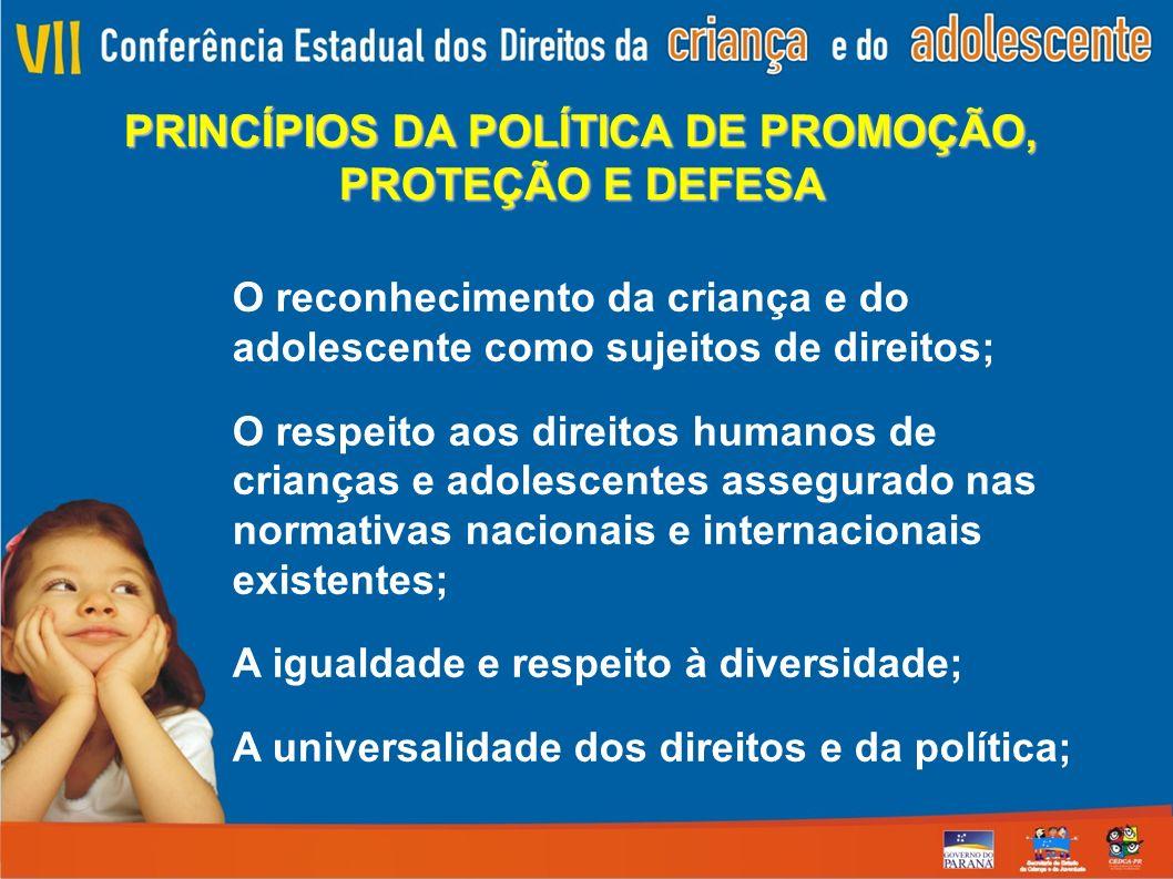 PRINCÍPIOS DA POLÍTICA DE PROMOÇÃO, PROTEÇÃO E DEFESA O reconhecimento da criança e do adolescente como sujeitos de direitos; O respeito aos direitos