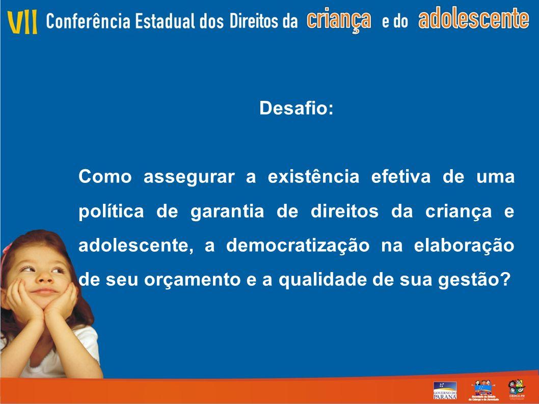 Desafio: Como assegurar a existência efetiva de uma política de garantia de direitos da criança e adolescente, a democratização na elaboração de seu orçamento e a qualidade de sua gestão?