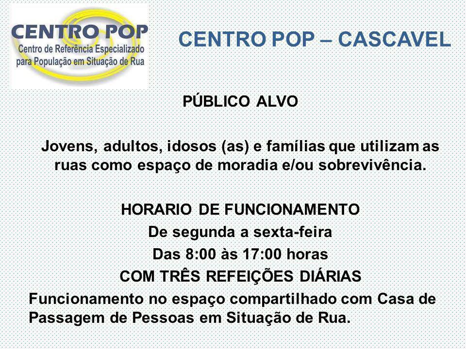 CENTRO POP – CASCAVEL PÚBLICO ALVO Jovens, adultos, idosos (as) e famílias que utilizam as ruas como espaço de moradia e/ou sobrevivência. HORARIO DE