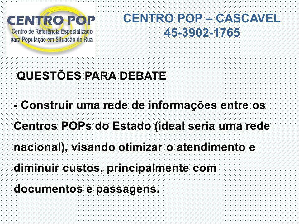 CENTRO POP – CASCAVEL 45-3902-1765 QUESTÕES PARA DEBATE - Construir uma rede de informações entre os Centros POPs do Estado (ideal seria uma rede naci