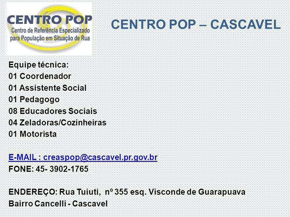 CENTRO POP – CASCAVEL Equipe técnica: 01 Coordenador 01 Assistente Social 01 Pedagogo 08 Educadores Sociais 04 Zeladoras/Cozinheiras 01 Motorista E-MA