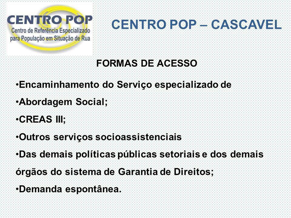 CENTRO POP – CASCAVEL FORMAS DE ACESSO Encaminhamento do Serviço especializado de Abordagem Social; CREAS III; Outros serviços socioassistenciais Das