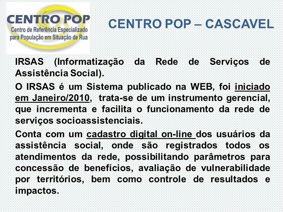 CENTRO POP – CASCAVEL IRSAS (Informatização da Rede de Serviços de Assistência Social). O IRSAS é um Sistema publicado na WEB, foi iniciado em Janeiro