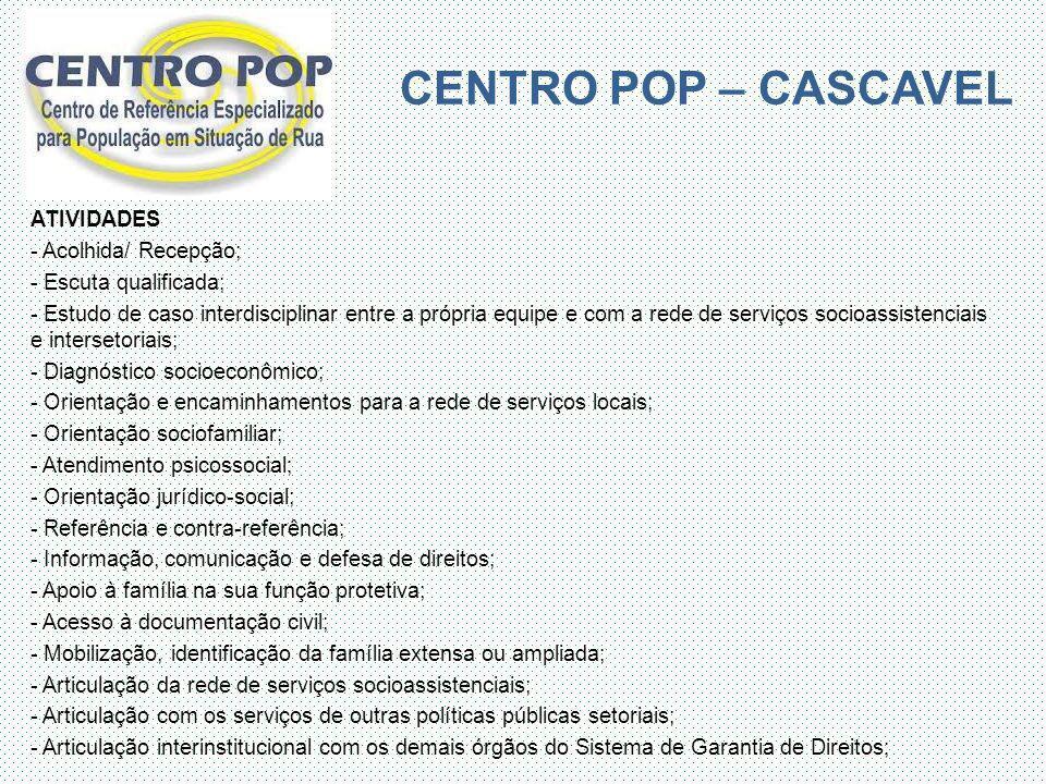 CENTRO POP – CASCAVEL ATIVIDADES - Acolhida/ Recepção; - Escuta qualificada; - Estudo de caso interdisciplinar entre a própria equipe e com a rede de