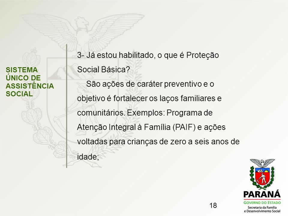 18 SISTEMA ÚNICO DE ASSISTÊNCIA SOCIAL 3- Já estou habilitado, o que é Proteção Social Básica? São ações de caráter preventivo e o objetivo é fortalec