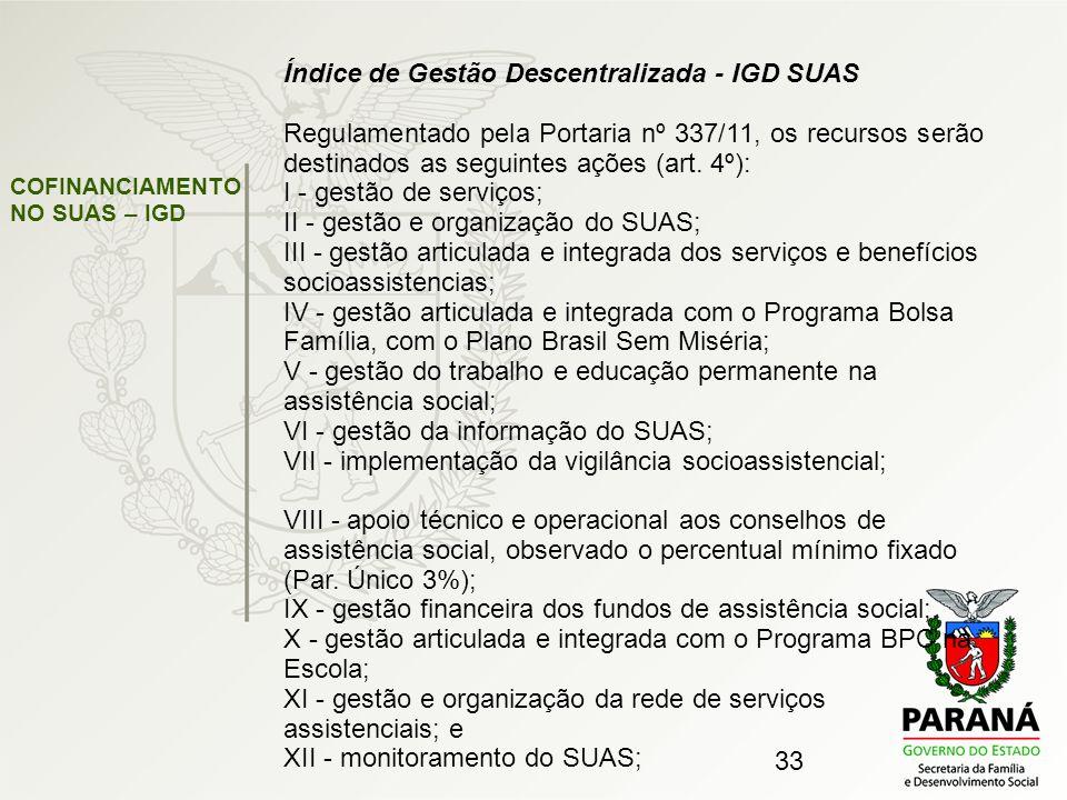 33 Índice de Gestão Descentralizada - IGD SUAS Regulamentado pela Portaria nº 337/11, os recursos serão destinados as seguintes ações (art. 4º): I - g