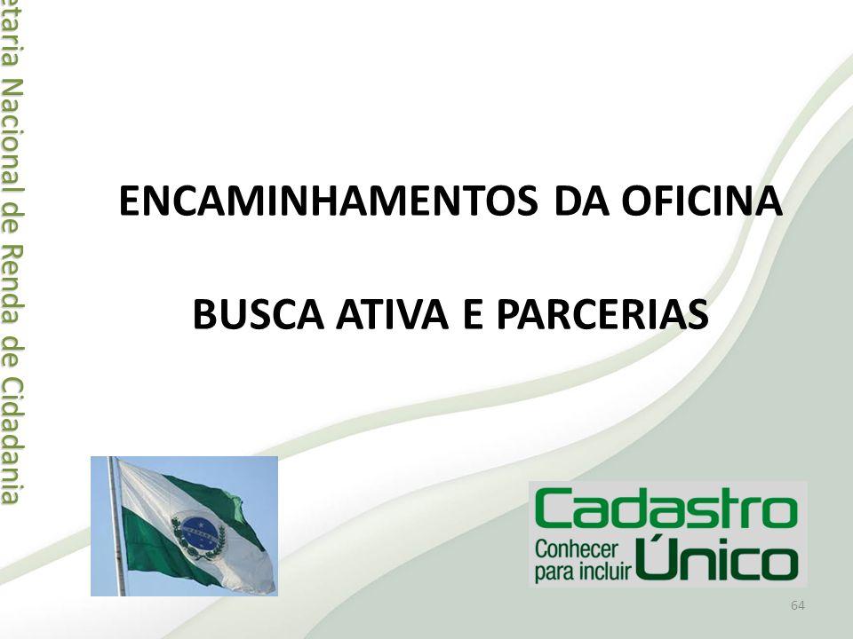 Secretaria Nacional de Renda de Cidadania Secretaria Nacional de Renda de Cidadania ENCAMINHAMENTOS DA OFICINA BUSCA ATIVA E PARCERIAS 64