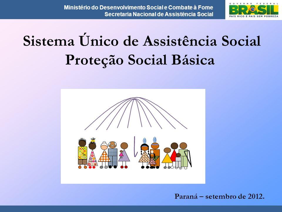 Ministério do Desenvolvimento Social e Combate à Fome Secretaria Nacional de Assistência Social Sistema Único de Assistência Social Proteção Social Básica Paraná – setembro de 2012.