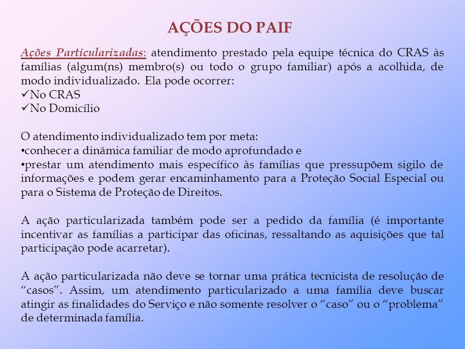 Ações Particularizadas : atendimento prestado pela equipe técnica do CRAS às famílias (algum(ns) membro(s) ou todo o grupo familiar) após a acolhida, de modo individualizado.