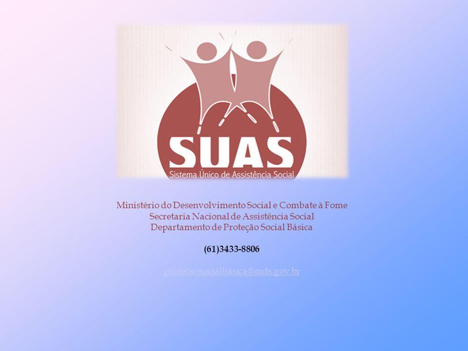 Ministério do Desenvolvimento Social e Combate à Fome Secretaria Nacional de Assistência Social Departamento de Proteção Social Básica (61)3433-8806 protecaosocialbasica@mds.gov.br