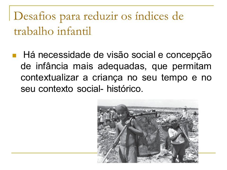 Desafios para reduzir os índices de trabalho infantil Há necessidade de visão social e concepção de infância mais adequadas, que permitam contextualiz