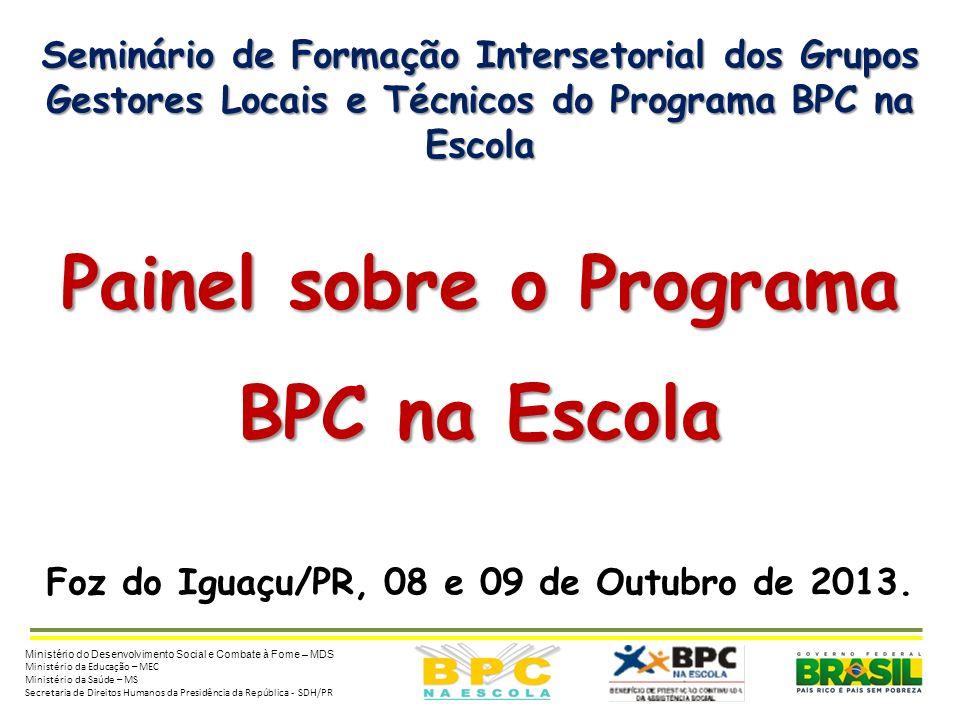 Seminário de Formação Intersetorial dos Grupos Gestores Locais e Técnicos do Programa BPC na Escola Painel sobre o Programa BPC na Escola Foz do Iguaçu/PR, 08 e 09 de Outubro de 2013.