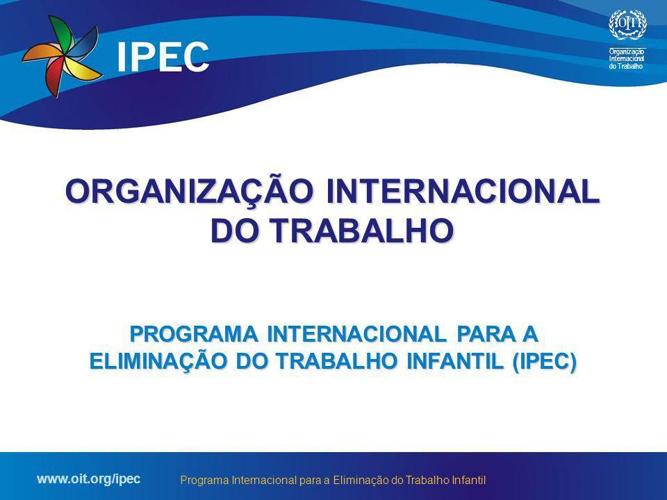 Organização Internacional do Trabalho www.oit.org/ipec Programa Internacional para a Eliminação do Trabalho Infantil agência especializada da ONU criada em 1919 183 Estados-Membros formada por representantes de governos, organizações de empregadores e de trabalhadores