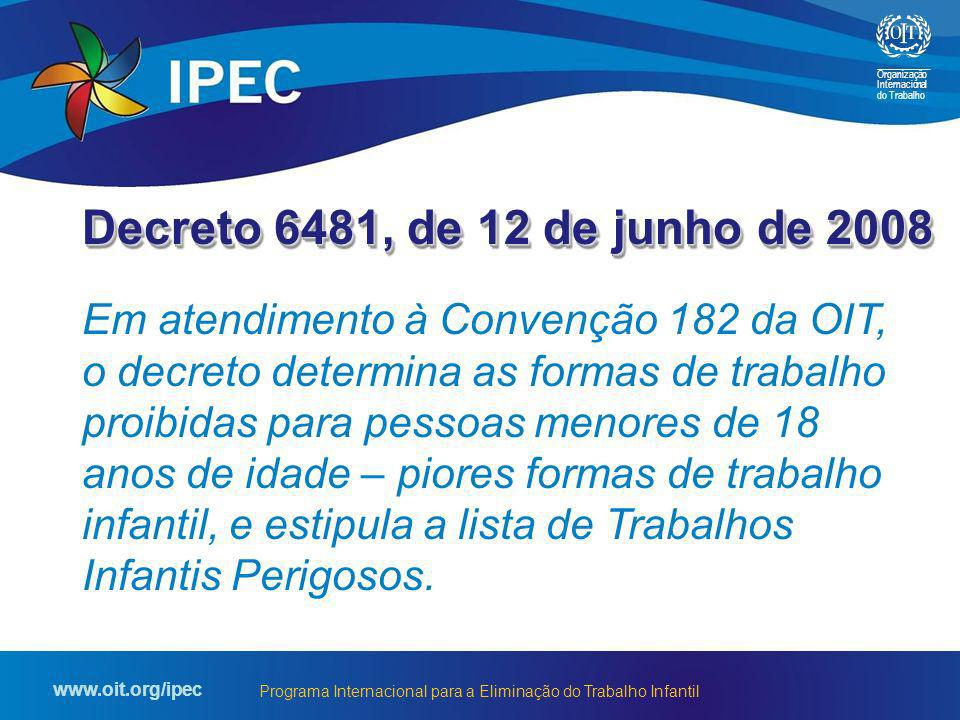 Organização Internacional do Trabalho www.oit.org/ipec Programa Internacional para a Eliminação do Trabalho Infantil Decreto 6481, de 12 de junho de 2