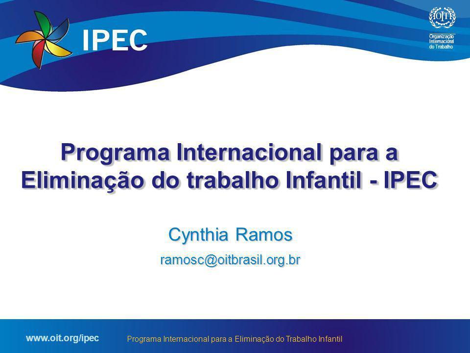 Organização Internacional do Trabalho www.oit.org/ipec Programa Internacional para a Eliminação do Trabalho Infantil Cynthia Ramos ramosc@oitbrasil.or