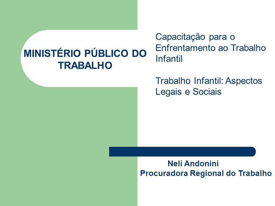 MINISTÉRIO PÚBLICO DO TRABALHO Neli Andonini Procuradora Regional do Trabalho Capacitação para o Enfrentamento ao Trabalho Infantil Trabalho Infantil: Aspectos Legais e Sociais