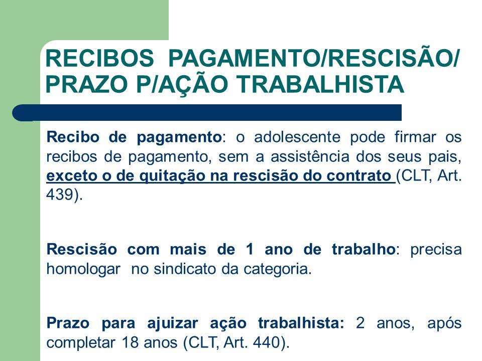 RECIBOS PAGAMENTO/RESCISÃO/ PRAZO P/AÇÃO TRABALHISTA Recibo de pagamento: o adolescente pode firmar os recibos de pagamento, sem a assistência dos seus pais, exceto o de quitação na rescisão do contrato (CLT, Art.