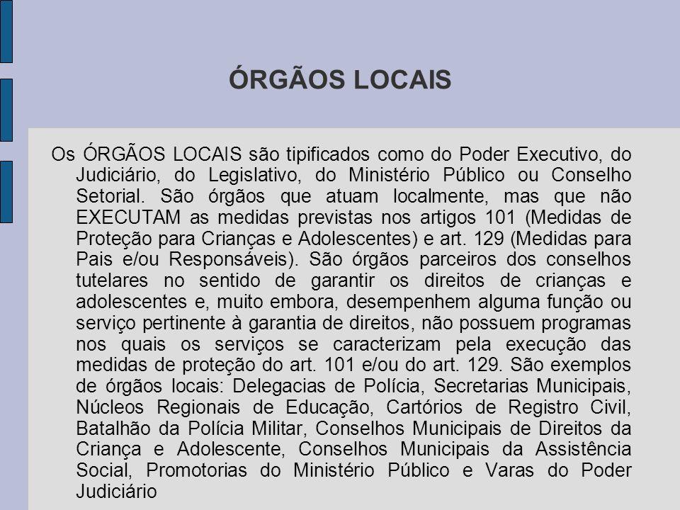 ÓRGÃOS LOCAIS Os ÓRGÃOS LOCAIS são tipificados como do Poder Executivo, do Judiciário, do Legislativo, do Ministério Público ou Conselho Setorial.