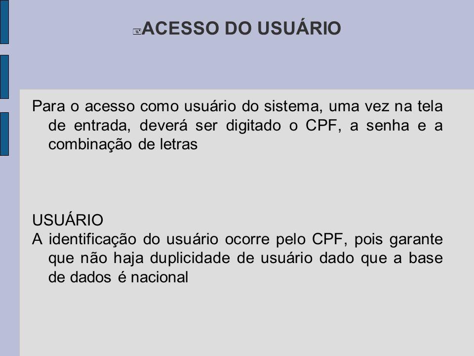 ACESSO DO USUÁRIO Para o acesso como usuário do sistema, uma vez na tela de entrada, deverá ser digitado o CPF, a senha e a combinação de letras USUÁRIO A identificação do usuário ocorre pelo CPF, pois garante que não haja duplicidade de usuário dado que a base de dados é nacional