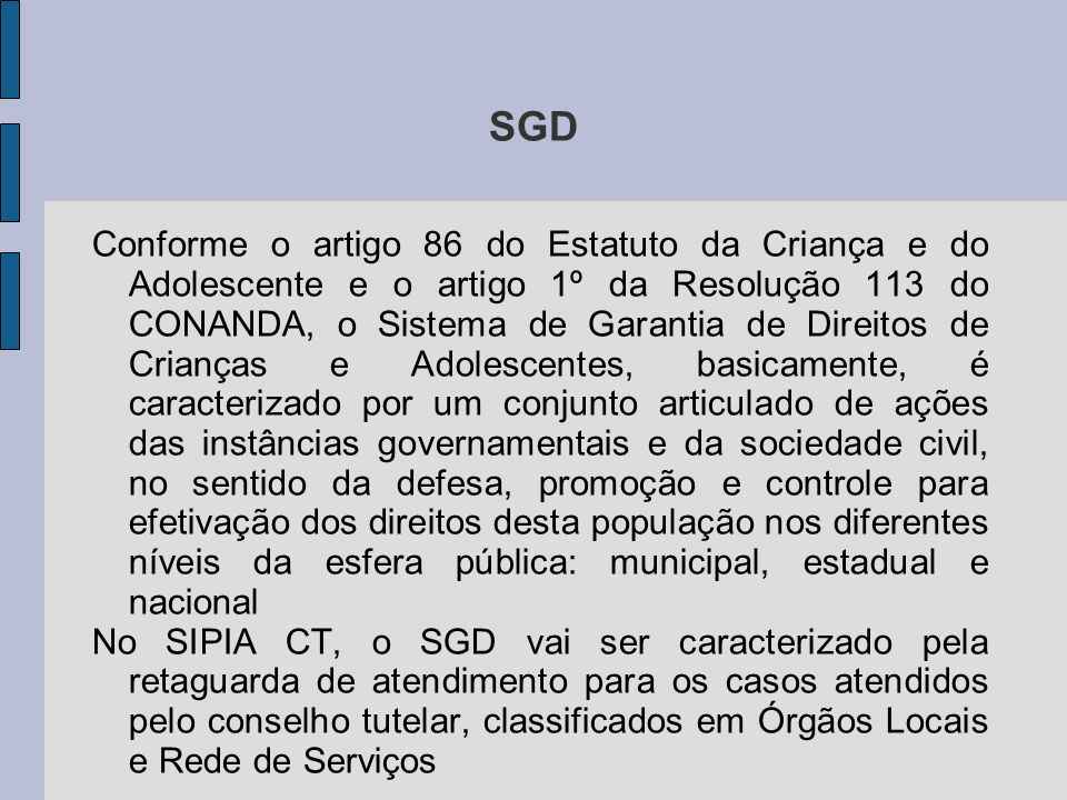 SGD Conforme o artigo 86 do Estatuto da Criança e do Adolescente e o artigo 1º da Resolução 113 do CONANDA, o Sistema de Garantia de Direitos de Crianças e Adolescentes, basicamente, é caracterizado por um conjunto articulado de ações das instâncias governamentais e da sociedade civil, no sentido da defesa, promoção e controle para efetivação dos direitos desta população nos diferentes níveis da esfera pública: municipal, estadual e nacional No SIPIA CT, o SGD vai ser caracterizado pela retaguarda de atendimento para os casos atendidos pelo conselho tutelar, classificados em Órgãos Locais e Rede de Serviços