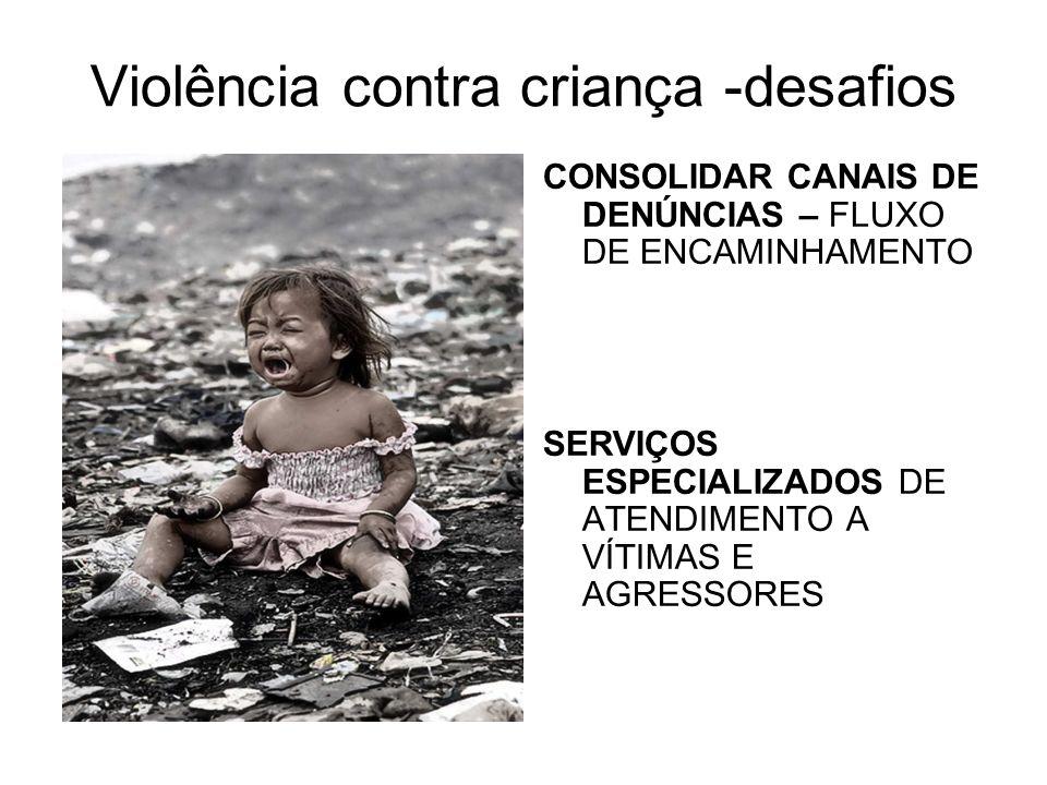 Violência contra criança -desafios CONSOLIDAR CANAIS DE DENÚNCIAS – FLUXO DE ENCAMINHAMENTO SERVIÇOS ESPECIALIZADOS DE ATENDIMENTO A VÍTIMAS E AGRESSO