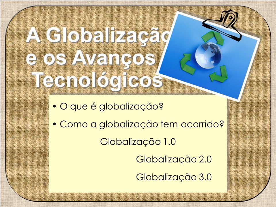 A Globalização e os Avanços Tecnológicos A Globalização e os Avanços Tecnológicos O que é globalização? Como a globalização tem ocorrido? Globalização