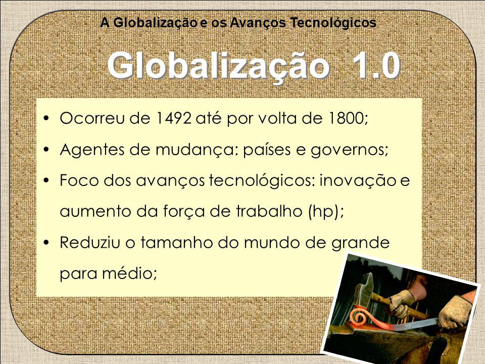 A Globalização e os Avanços Tecnológicos Globalização 1.0 Ocorreu de 1492 até por volta de 1800; Agentes de mudança: países e governos; Foco dos avanç