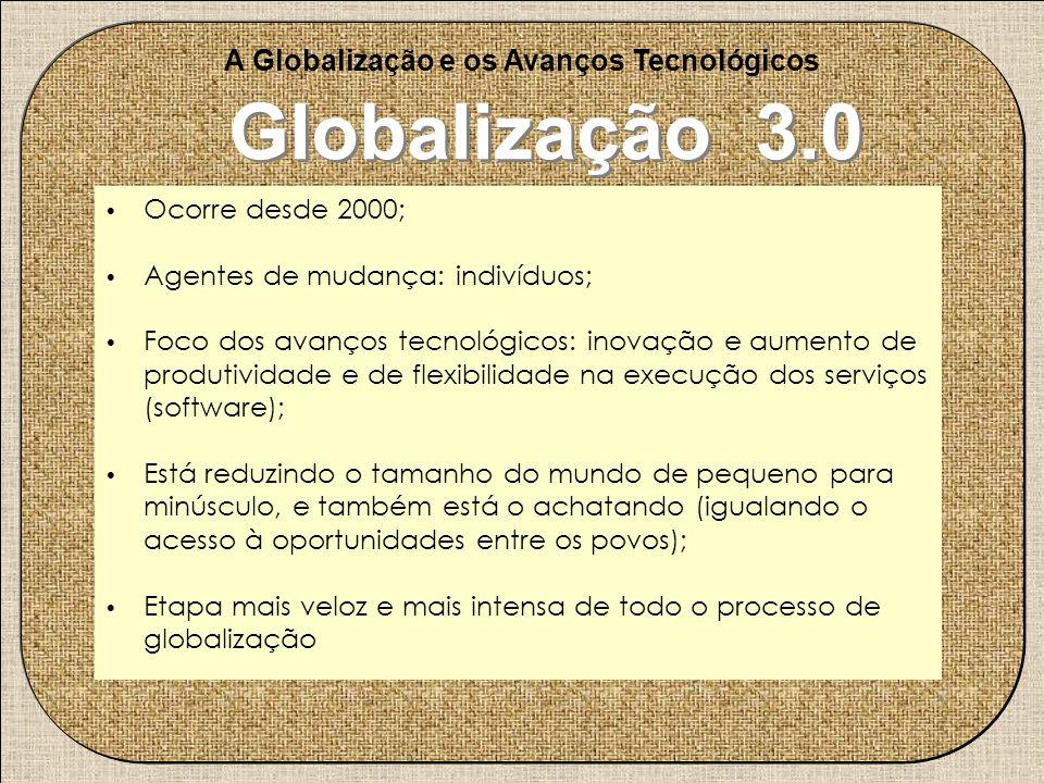 . A Globalização e os Avanços Tecnológicos Globalização 3.0 Ocorre desde 2000; Agentes de mudança: indivíduos; Foco dos avanços tecnológicos: inovação