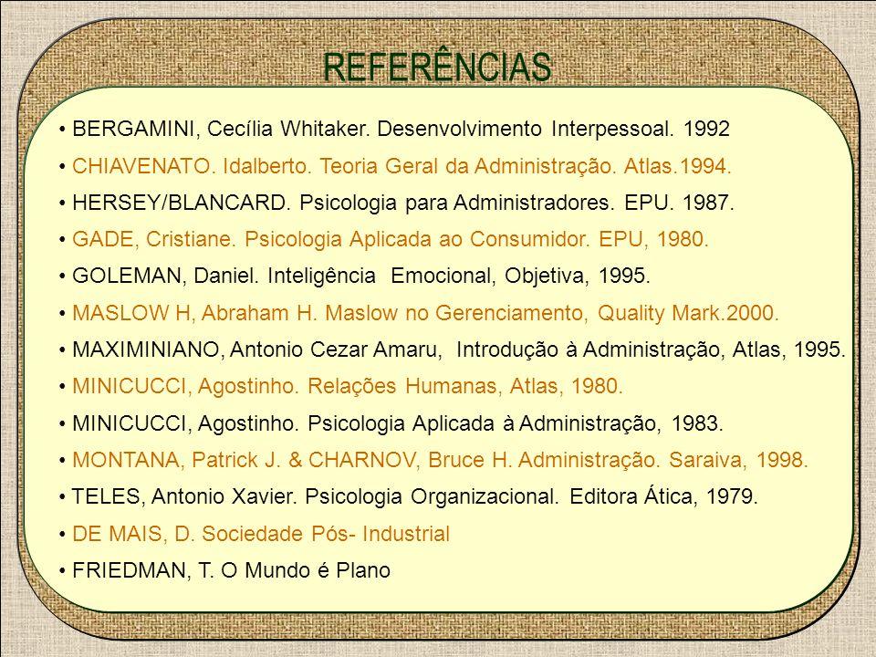REFERÊNCIAS BERGAMINI, Cecília Whitaker. Desenvolvimento Interpessoal. 1992 CHIAVENATO. Idalberto. Teoria Geral da Administração. Atlas.1994. HERSEY/B