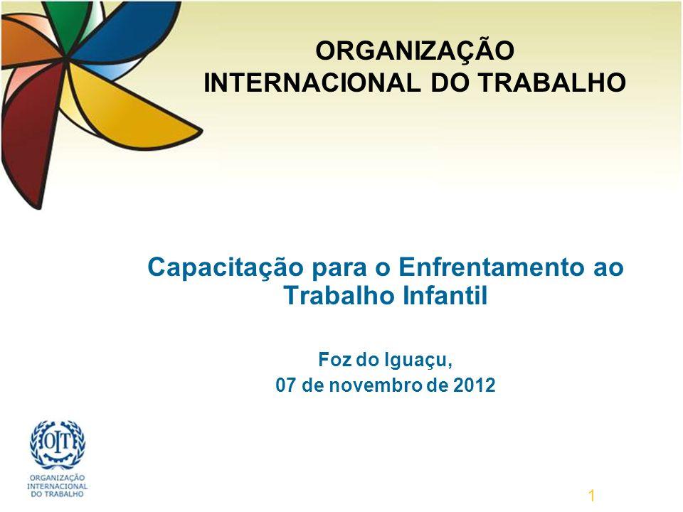 Capacitação para o Enfrentamento ao Trabalho Infantil Foz do Iguaçu, 07 de novembro de 2012 1 ORGANIZAÇÃO INTERNACIONAL DO TRABALHO
