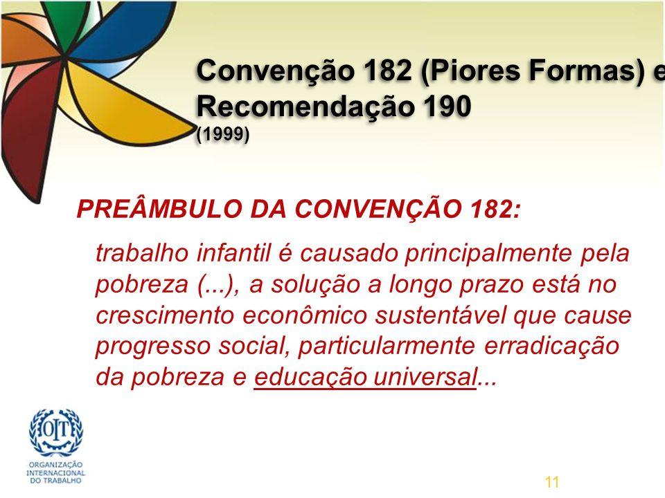 11 PREÂMBULO DA CONVENÇÃO 182: trabalho infantil é causado principalmente pela pobreza (...), a solução a longo prazo está no crescimento econômico sustentável que cause progresso social, particularmente erradicação da pobreza e educação universal...