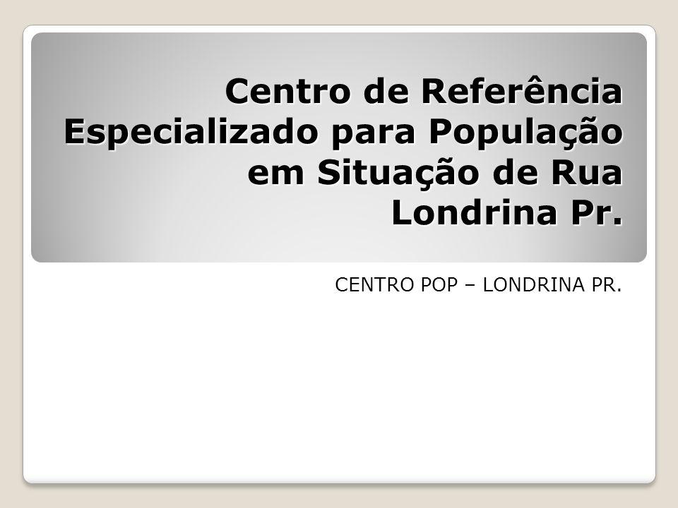 Centro de Referência Especializado para População em Situação de Rua Londrina Pr. CENTRO POP – LONDRINA PR.