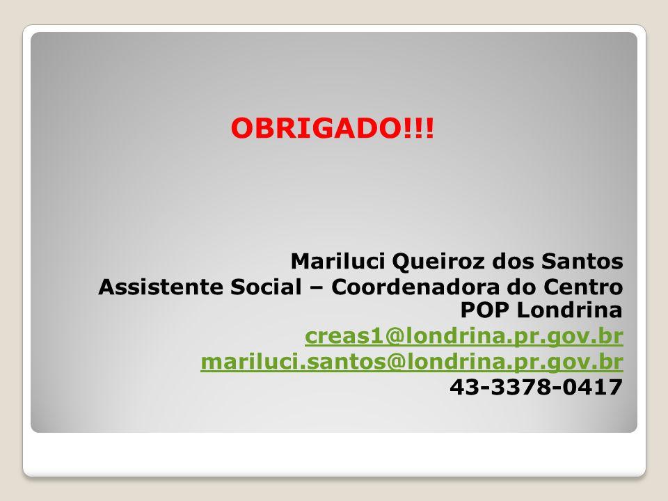 OBRIGADO!!! Mariluci Queiroz dos Santos Assistente Social – Coordenadora do Centro POP Londrina creas1@londrina.pr.gov.br mariluci.santos@londrina.pr.