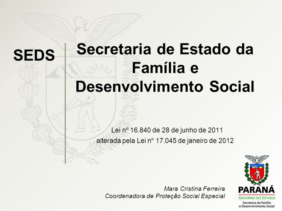 Secretaria de Estado da Família e Desenvolvimento Social Lei nº 16.840 de 28 de junho de 2011 alterada pela Lei nº 17.045 de janeiro de 2012 SEDS Mara