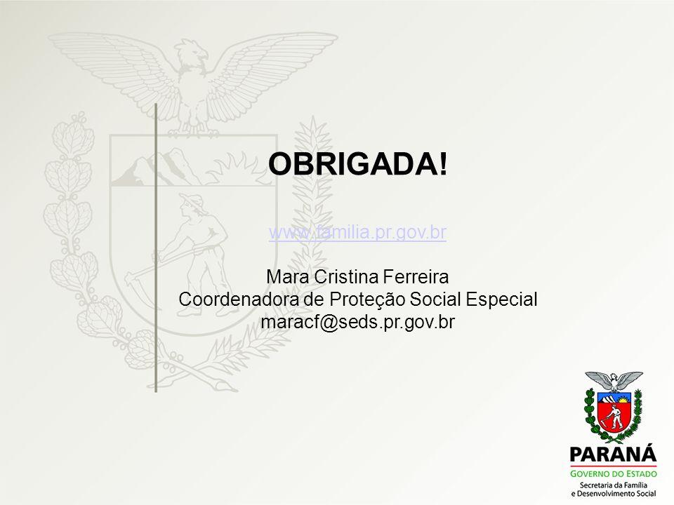 OBRIGADA! www.familia.pr.gov.br Mara Cristina Ferreira Coordenadora de Proteção Social Especial maracf@seds.pr.gov.br