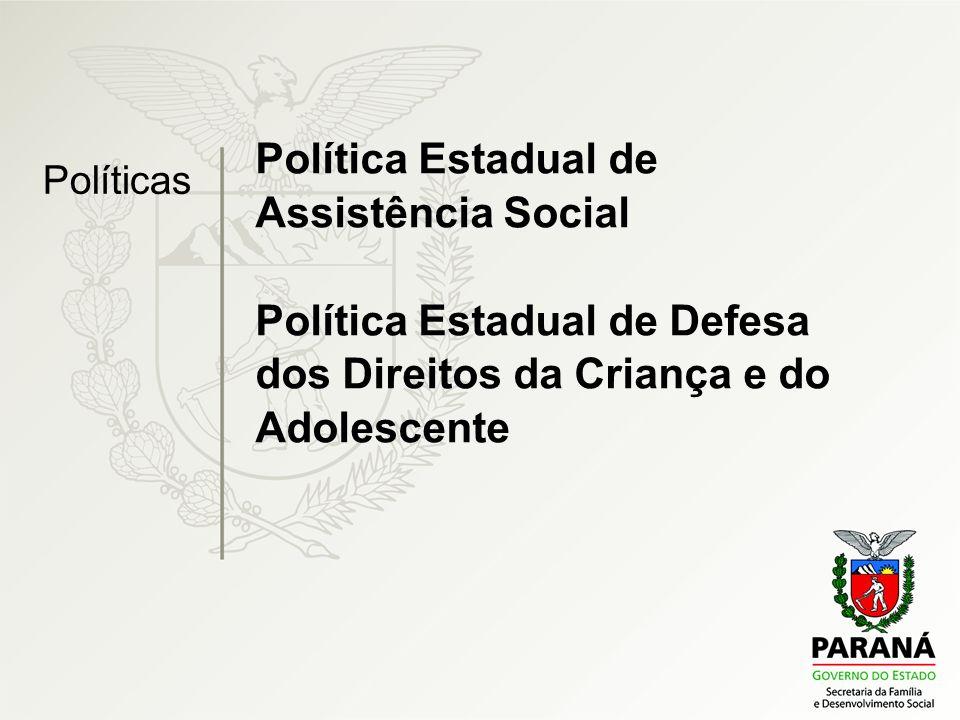 Política Estadual de Assistência Social Política Estadual de Defesa dos Direitos da Criança e do Adolescente Políticas