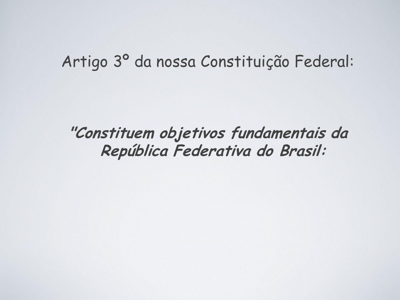Artigo 3º da nossa Constituição Federal: Constituem objetivos fundamentais da República Federativa do Brasil: