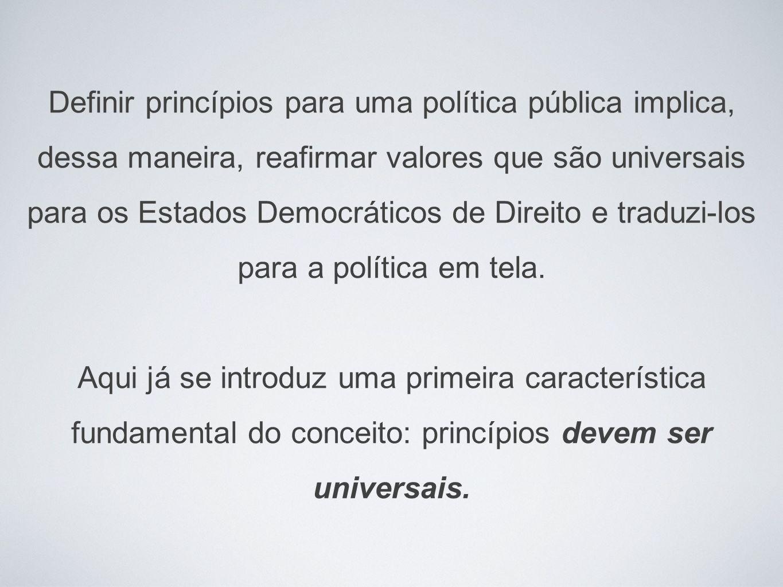 Definir princípios para uma política pública implica, dessa maneira, reafirmar valores que são universais para os Estados Democráticos de Direito e traduzi-los para a política em tela.