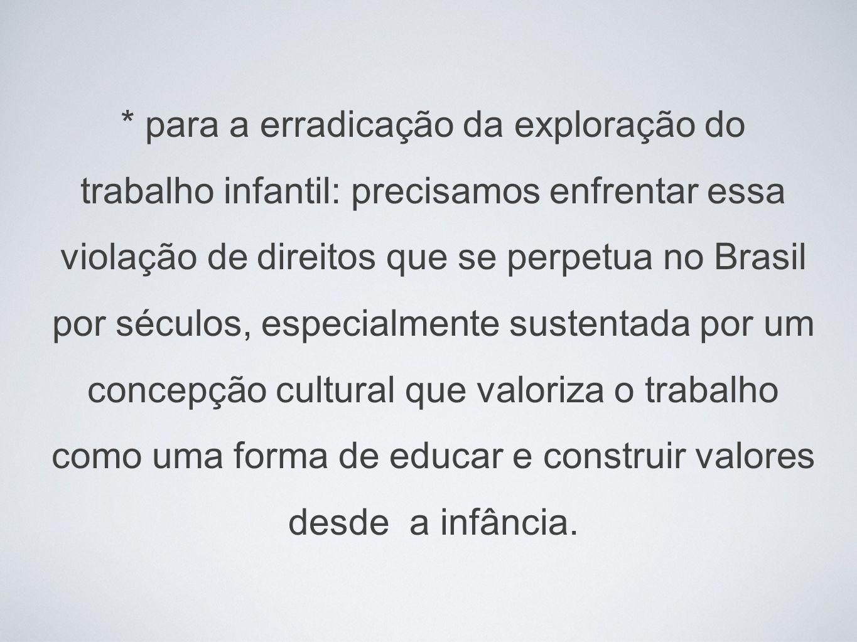 * para a erradicação da exploração do trabalho infantil: precisamos enfrentar essa violação de direitos que se perpetua no Brasil por séculos, especialmente sustentada por um concepção cultural que valoriza o trabalho como uma forma de educar e construir valores desde a infância.