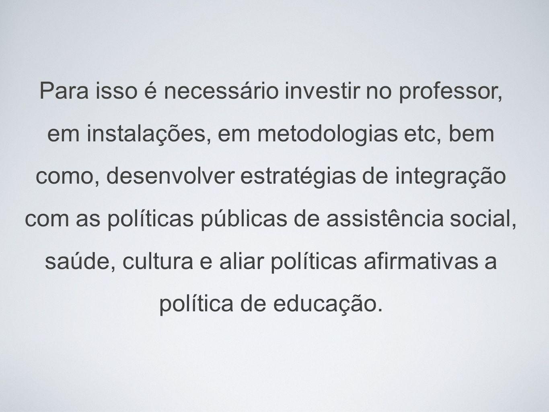 Para isso é necessário investir no professor, em instalações, em metodologias etc, bem como, desenvolver estratégias de integração com as políticas públicas de assistência social, saúde, cultura e aliar políticas afirmativas a política de educação.