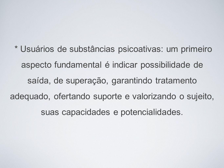 * Usuários de substâncias psicoativas: um primeiro aspecto fundamental é indicar possibilidade de saída, de superação, garantindo tratamento adequado, ofertando suporte e valorizando o sujeito, suas capacidades e potencialidades.