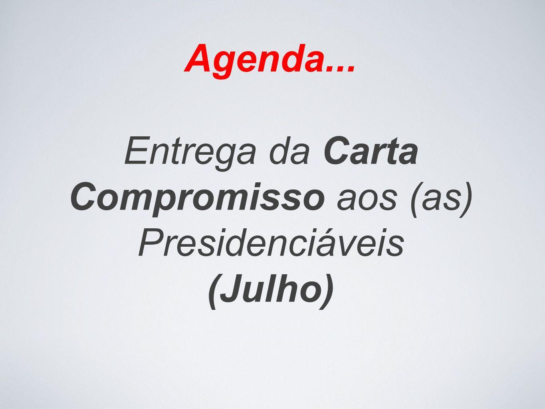 Agenda... Entrega da Carta Compromisso aos (as) Presidenciáveis (Julho)