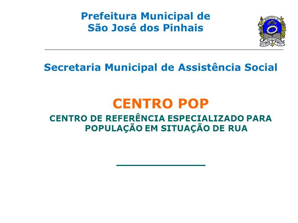 Prefeitura Municipal de São José dos Pinhais Secretaria Municipal de Assistência Social CENTRO POP CENTRO DE REFERÊNCIA ESPECIALIZADO PARA POPULAÇÃO E