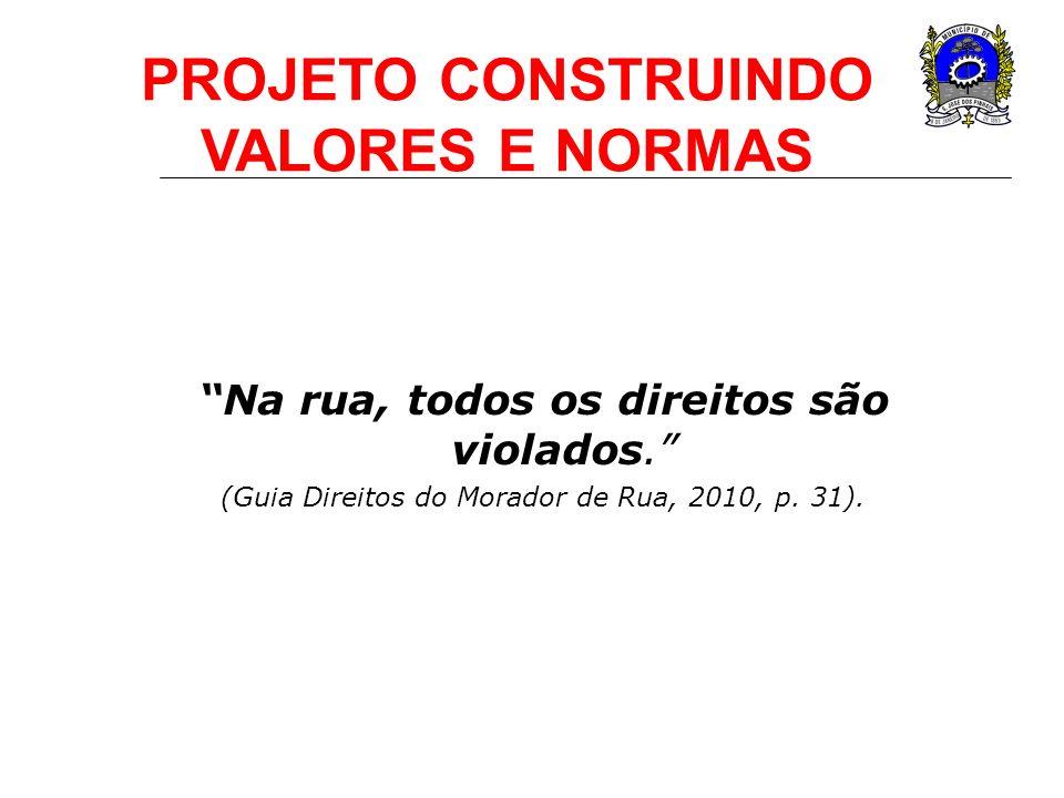 Na rua, todos os direitos são violados. (Guia Direitos do Morador de Rua, 2010, p. 31). PROJETO CONSTRUINDO VALORES E NORMAS
