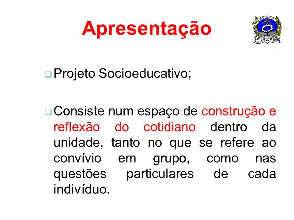 Apresentação Projeto Socioeducativo; Consiste num espaço de construção e reflexão do cotidiano dentro da unidade, tanto no que se refere ao convívio e