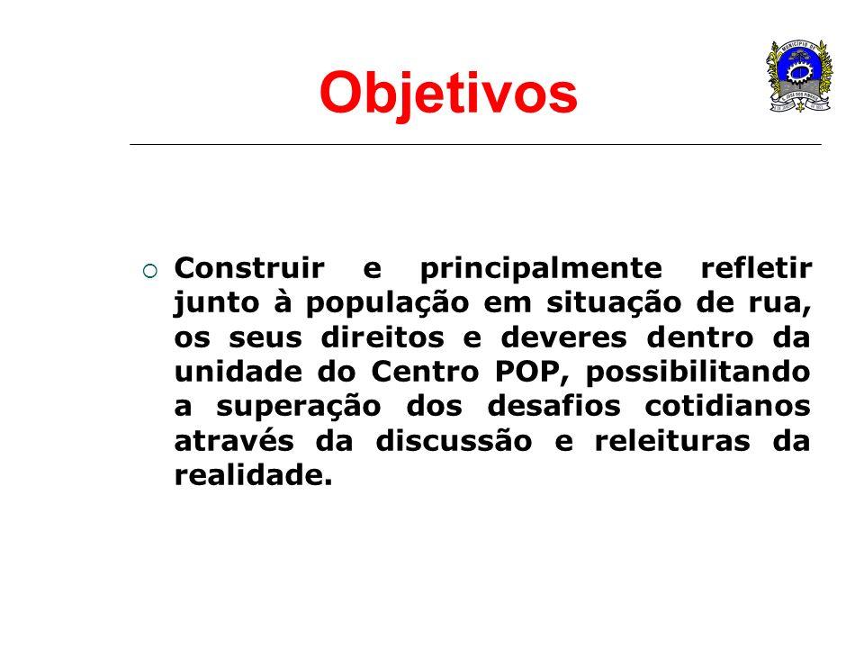 Objetivos Construir e principalmente refletir junto à população em situação de rua, os seus direitos e deveres dentro da unidade do Centro POP, possib