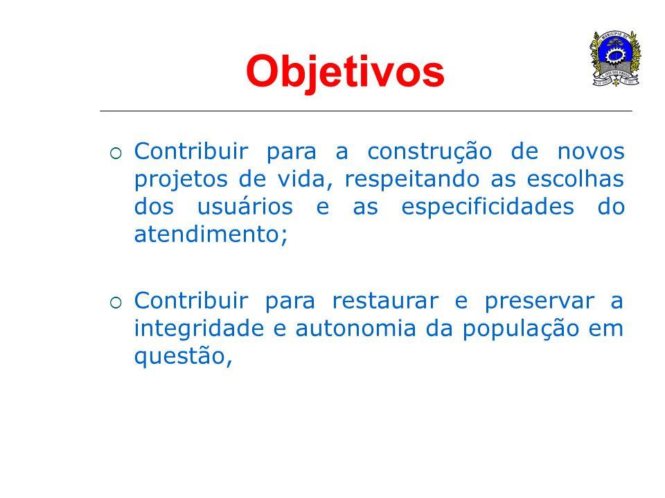 Objetivos Contribuir para a construção de novos projetos de vida, respeitando as escolhas dos usuários e as especificidades do atendimento; Contribuir
