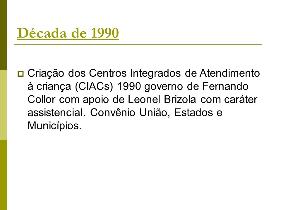 Década de 1990 Criação dos Centros Integrados de Atendimento à criança (CIACs) 1990 governo de Fernando Collor com apoio de Leonel Brizola com caráter assistencial.