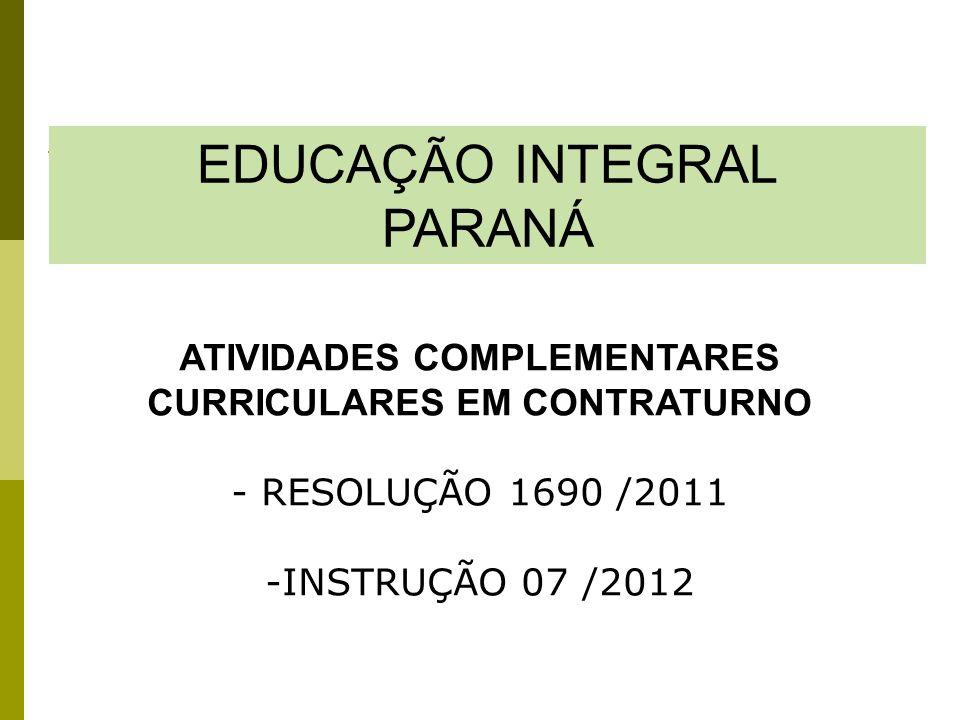 EDUCAÇÃO INTEGRAL PARANÁ ATIVIDADES COMPLEMENTARES CURRICULARES EM CONTRATURNO - RESOLUÇÃO 1690 /2011 -INSTRUÇÃO 07 /2012